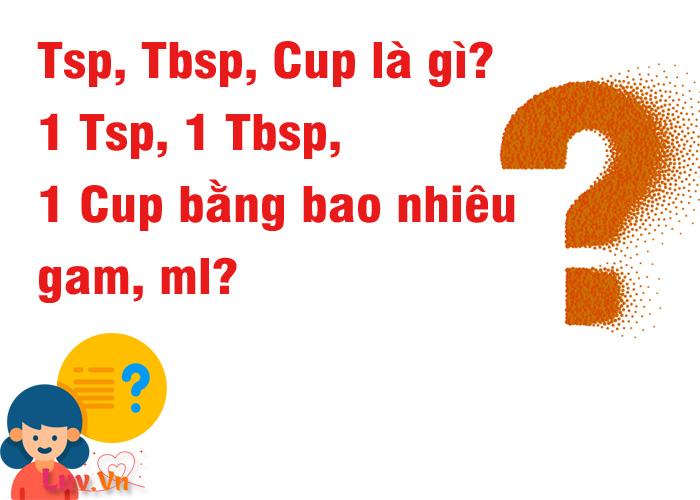 Tsp, Tbsp, Cup là gì? 1 Tsp, 1 Tbsp, 1 Cup bằng bao nhiêu gam, ml?